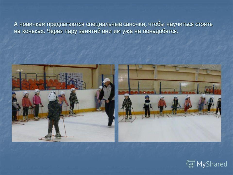 А новичкам предлагаются специальные саночки, чтобы научиться стоять на коньках. Через пару занятий они им уже не понадобятся.