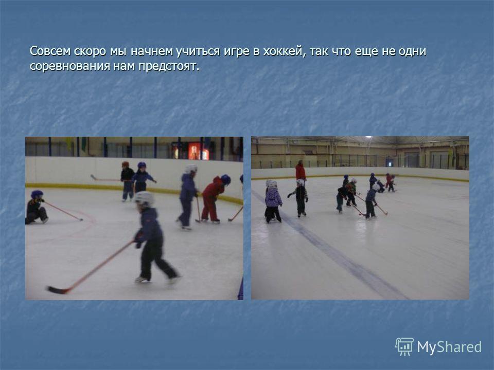 Совсем скоро мы начнем учиться игре в хоккей, так что еще не одни соревнования нам предстоят.