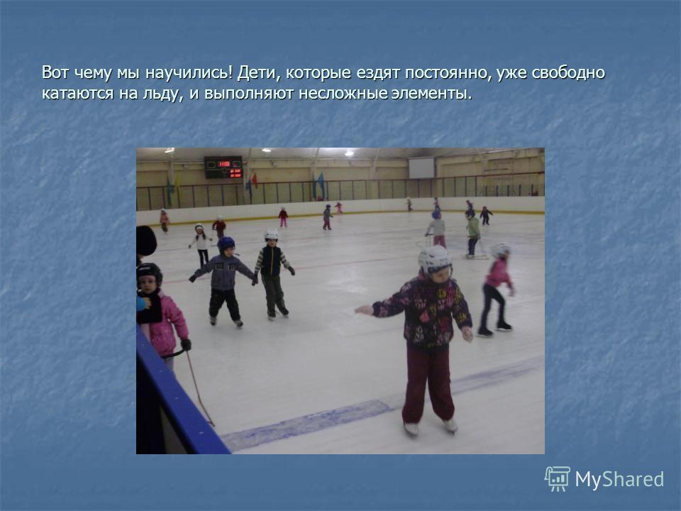 Вот чему мы научились! Дети, которые ездят постоянно, уже свободно катаются на льду, и выполняют несложные элементы.