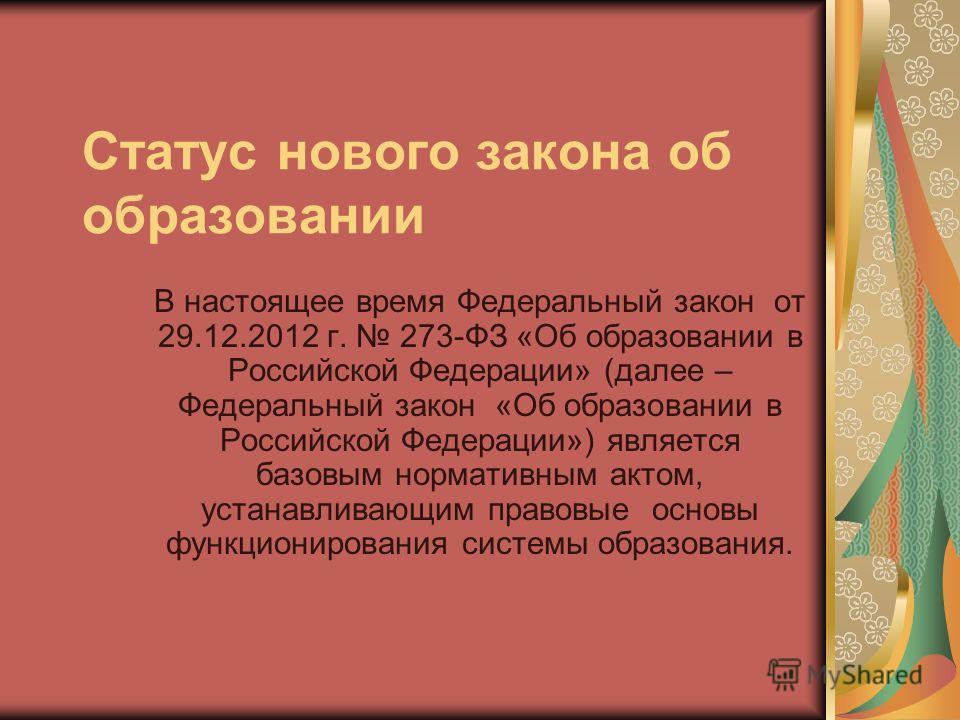 Статус нового закона об образовании В настоящее время Федеральный закон от 29.12.2012 г. 273-ФЗ «Об образовании в Российской Федерации» (далее – Федеральный закон «Об образовании в Российской Федерации») является базовым нормативным актом, устанавлив