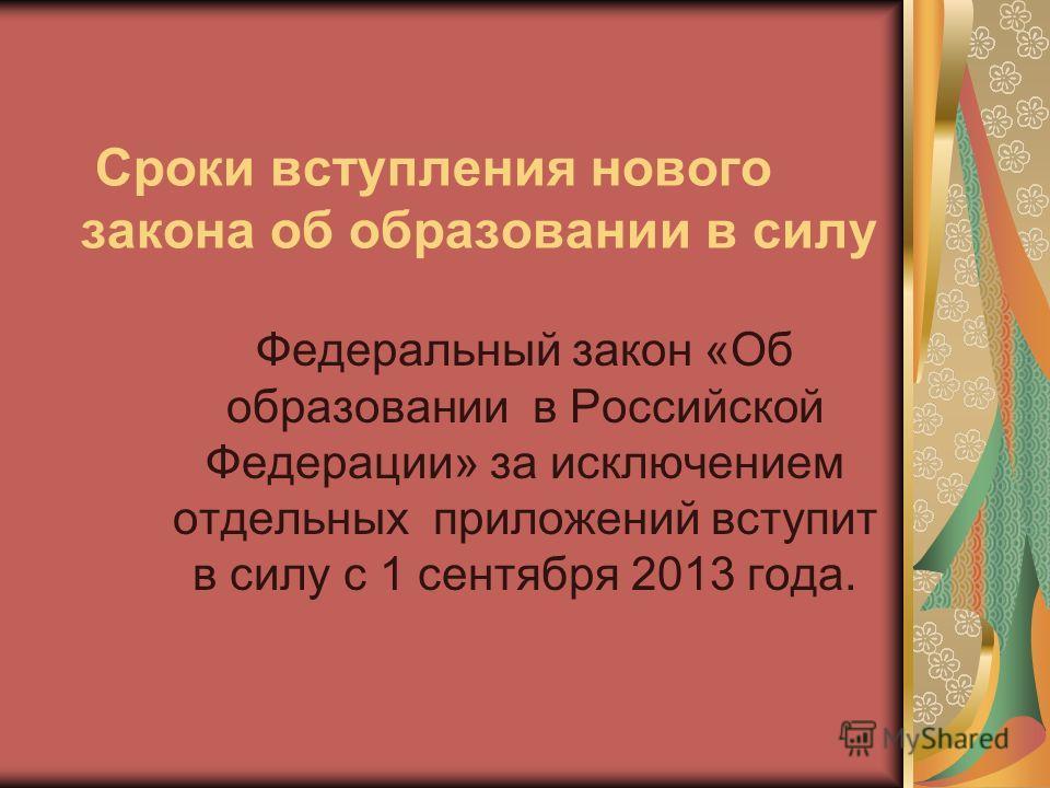 Сроки вступления нового закона об образовании в силу Федеральный закон «Об образовании в Российской Федерации» за исключением отдельных приложений вступит в силу с 1 сентября 2013 года.