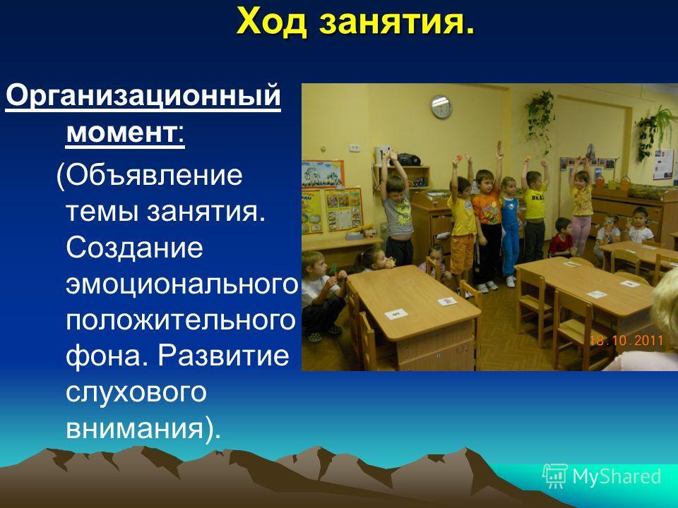 Ход занятия. Организационный момент: (Объявление темы занятия. Создание эмоционального положительного фона. Развитие слухового внимания).