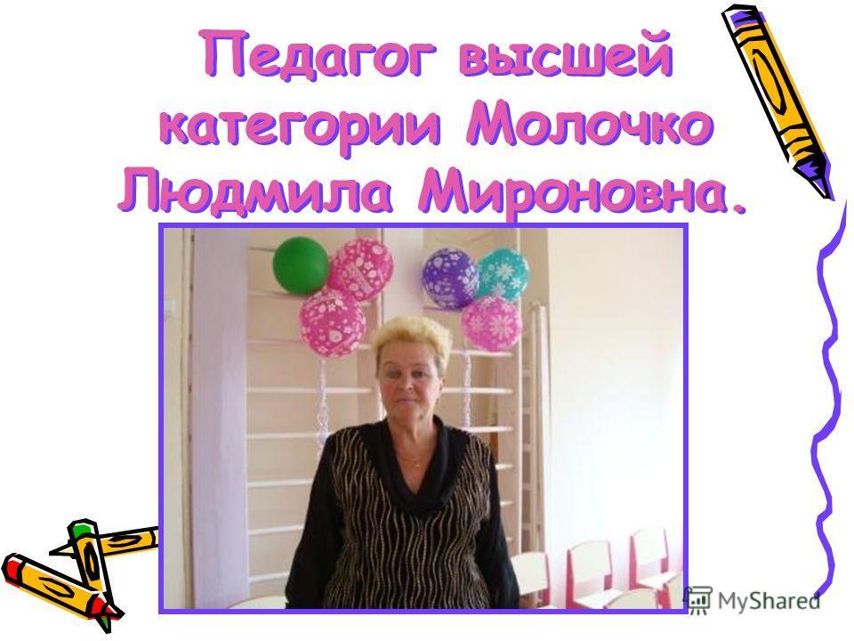 Педагог высшей категории Молочко Людмила Мироновна.