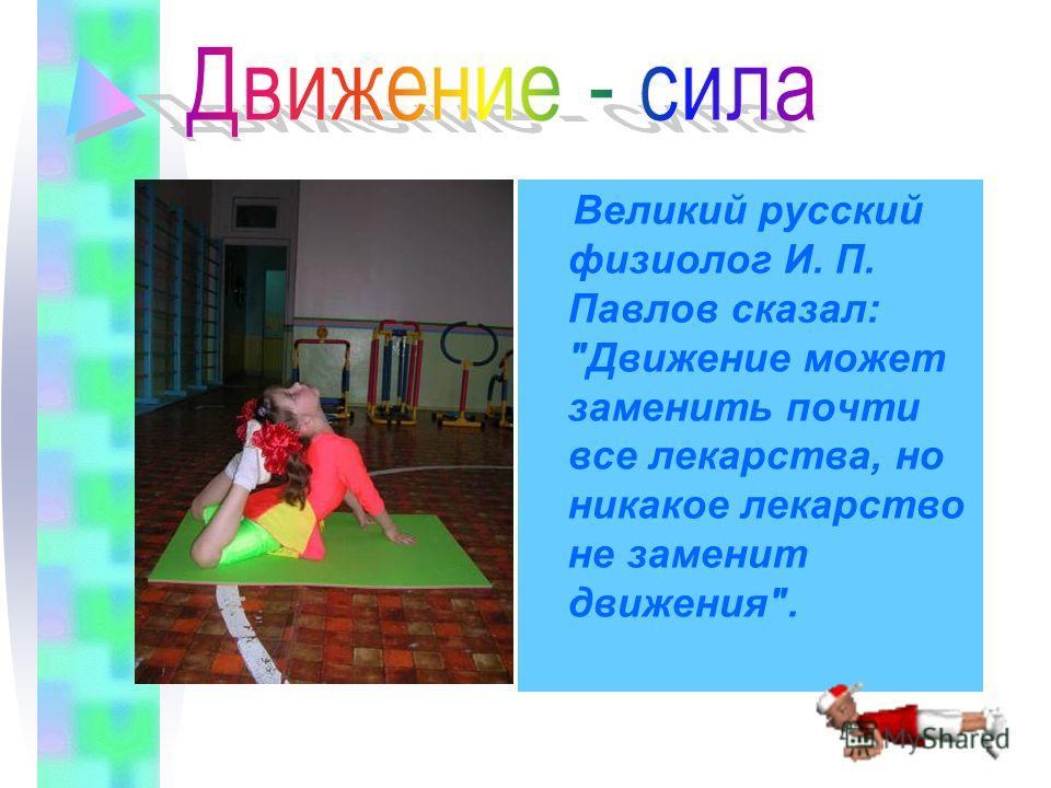 Великий русский физиолог И. П. Павлов сказал: Движение может заменить почти все лекарства, но никакое лекарство не заменит движения.