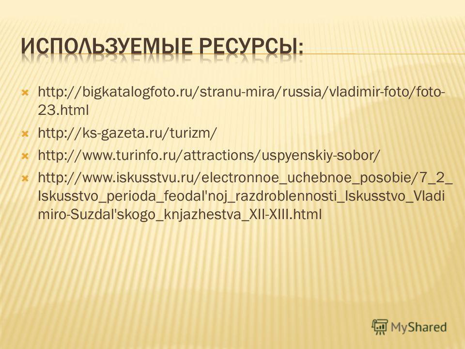 http://bigkatalogfoto.ru/stranu-mira/russia/vladimir-foto/foto- 23.html http://ks-gazeta.ru/turizm/ http://www.turinfo.ru/attractions/uspyenskiy-sobor/ http://www.iskusstvu.ru/electronnoe_uchebnoe_posobie/7_2_ Iskusstvo_perioda_feodal'noj_razdroblenn