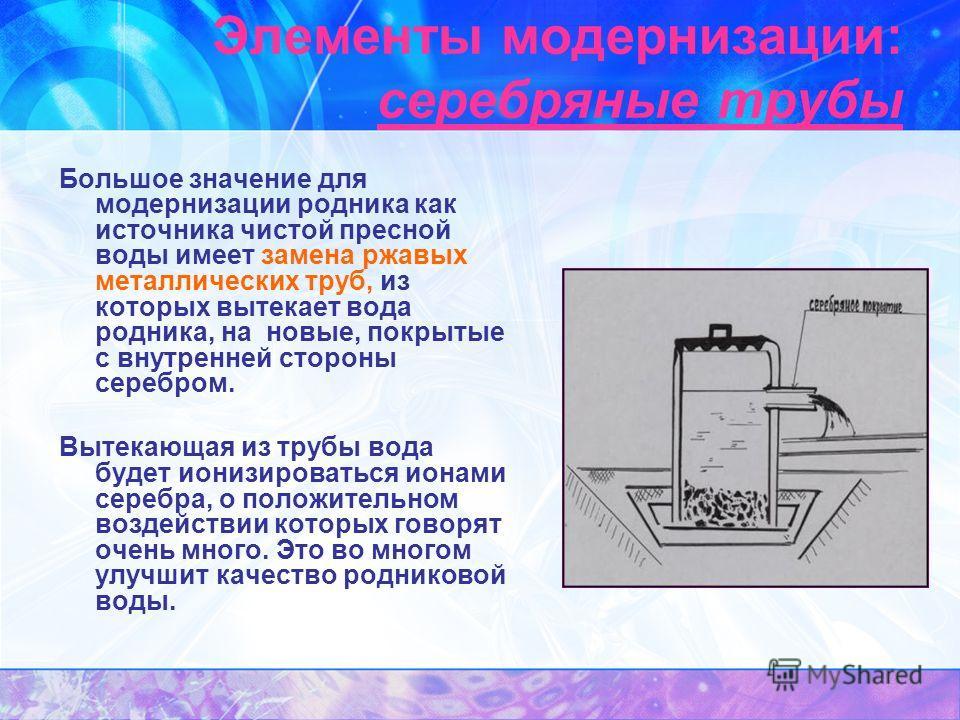 Элементы модернизации: серебряные трубы Большое значение для модернизации родника как источника чистой пресной воды имеет замена ржавых металлических труб, из которых вытекает вода родника, на новые, покрытые с внутренней стороны серебром. Вытекающая