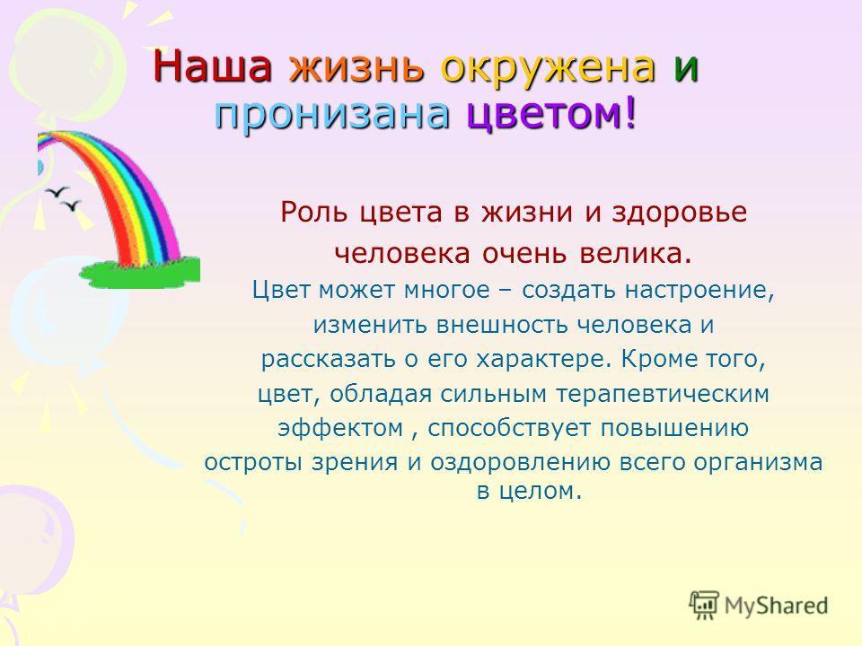 Наша жизнь окружена и пронизана цветом! Роль цвета в жизни и здоровье человека очень велика. Цвет может многое – создать настроение, изменить внешность человека и рассказать о его характере. Кроме того, цвет, обладая сильным терапевтическим эффектом,