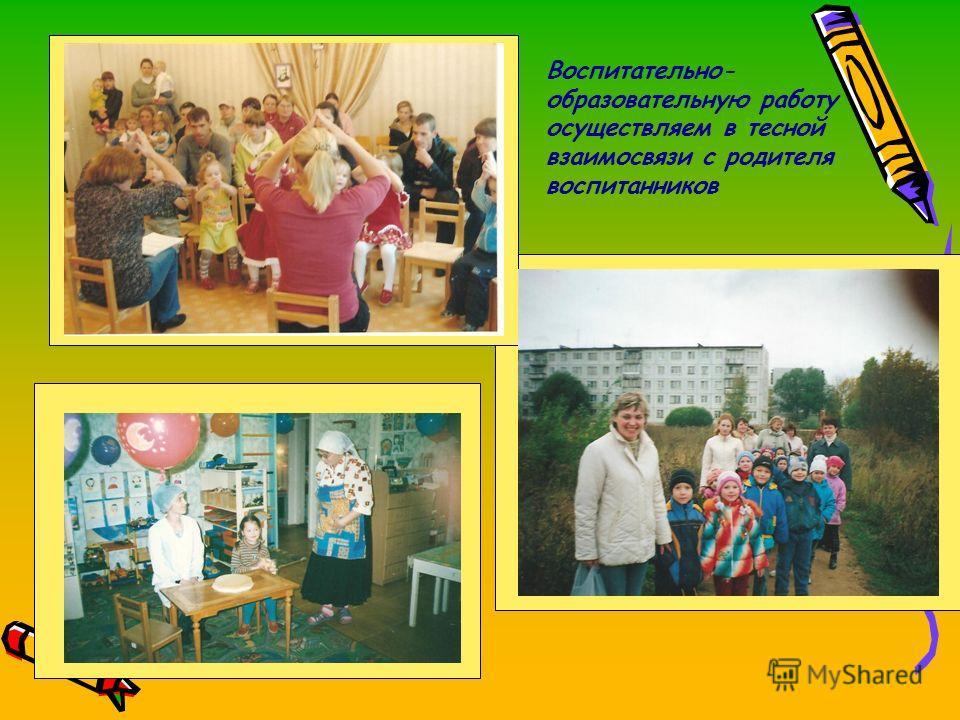 Воспитательно- образовательную работу осуществляем в тесной взаимосвязи с родителя воспитанников