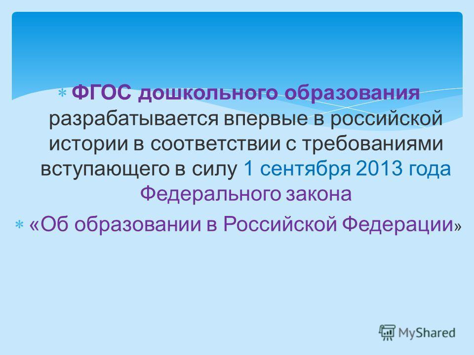 ФГОС дошкольного образования разрабатывается впервые в российской истории в соответствии с требованиями вступающего в силу 1 сентября 2013 года Федерального закона «Об образовании в Российской Федерации »