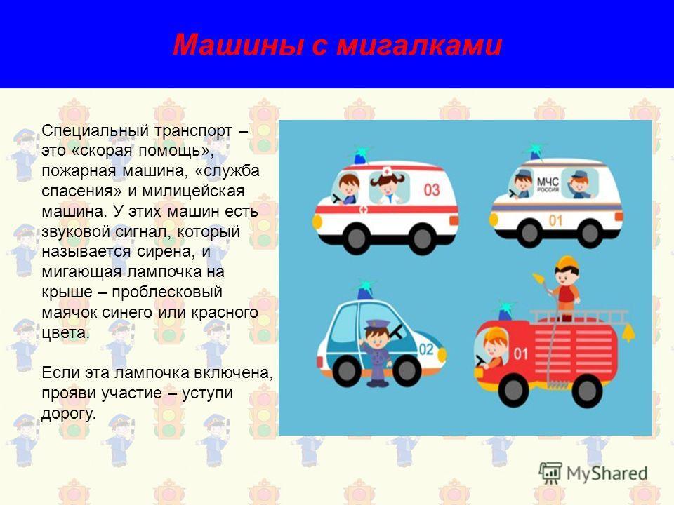 Машины с мигалками Специальный транспорт – это «скорая помощь», пожарная машина, «служба спасения» и милицейская машина. У этих машин есть звуковой сигнал, который называется сирена, и мигающая лампочка на крыше – проблесковый маячок синего или красн