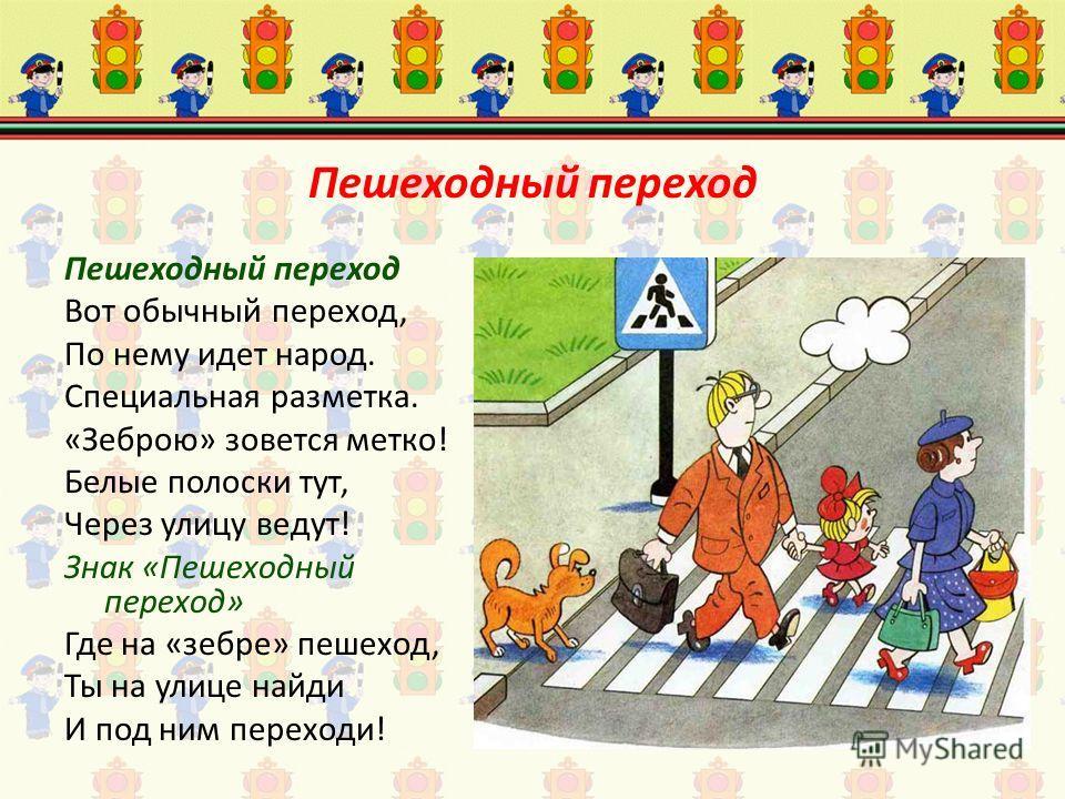 Пешеходный переход Пешеходный переход Вот обычный переход, По нему идет народ. Специальная разметка. «Зеброю» зовется метко! Белые полоски тут, Через улицу ведут! Знак «Пешеходный переход» Где на «зебре» пешеход, Ты на улице найди И под ним переходи!