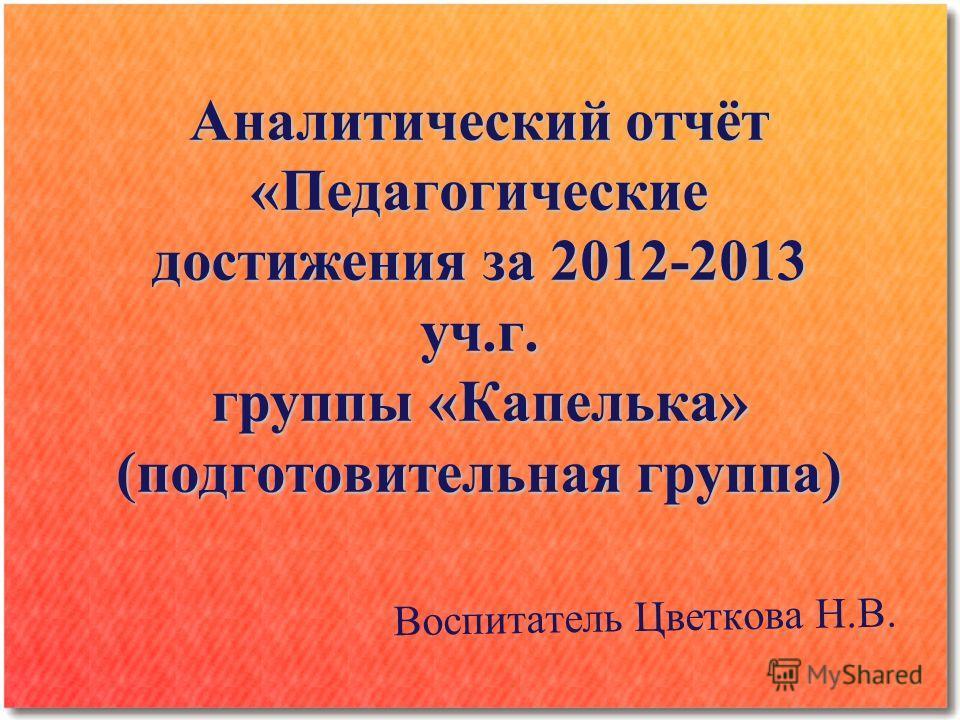 Аналитический отчёт «Педагогические достижения за 2012-2013 уч.г. группы «Капелька» (подготовительная группа) В о с п и т а т е л ь Ц в е т к о в а Н. В.