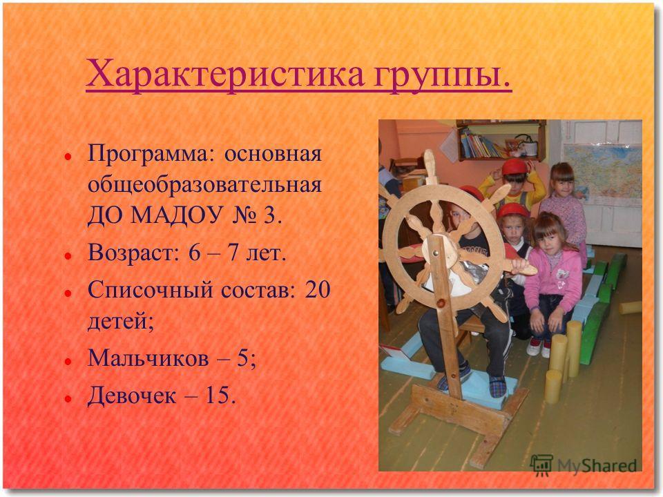 Характеристика группы. Программа: основная общеобразовательная ДО МАДОУ 3. Возраст: 6 – 7 лет. Списочный состав: 20 детей; Мальчиков – 5; Девочек – 15.