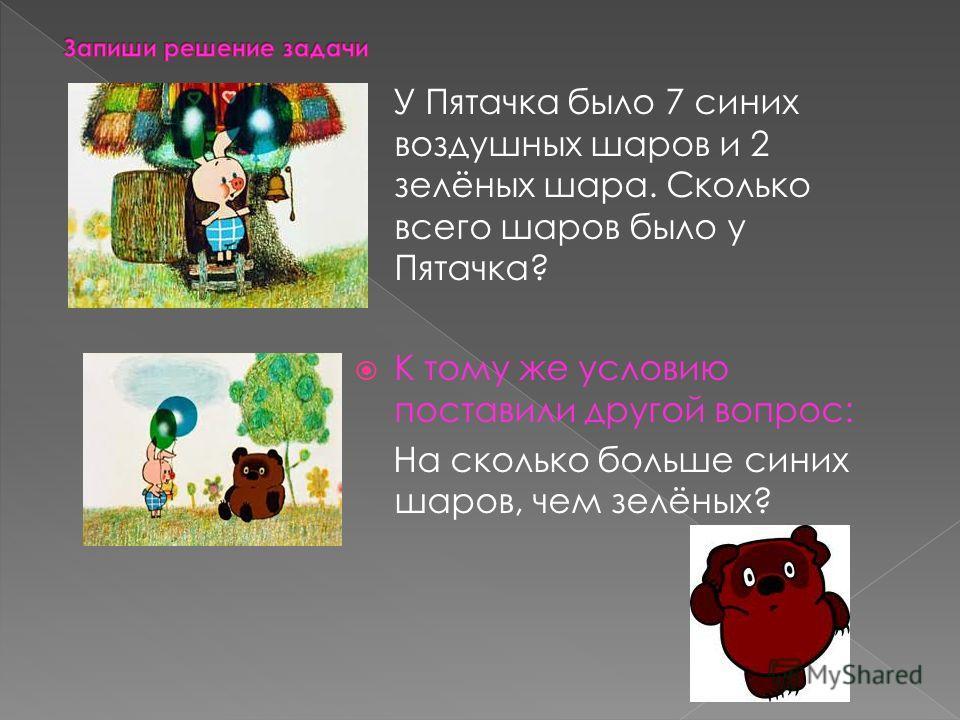 У Пятачка было 7 синих воздушных шаров и 2 зелёных шара. Сколько всего шаров было у Пятачка? К тому же условию поставили другой вопрос: На сколько больше синих шаров, чем зелёных?