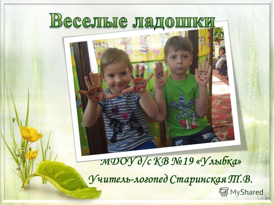 МДОУ д/с КВ 19 «Улыбка» Учитель-логопед Старинская Т.В.