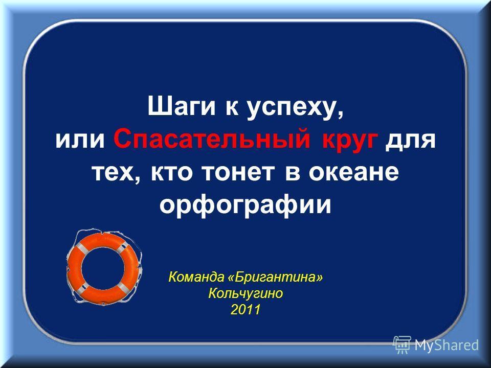 Шаги к успеху, или Спасательный круг для тех, кто тонет в океане орфографии Команда «Бригантина» Кольчугино 2011