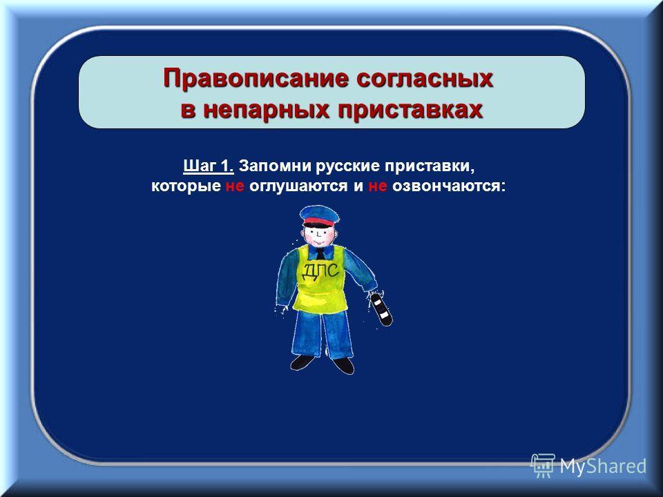 Правописание согласных в непарных приставках Шаг 1. Запомни русские приставки, которые не оглушаются и не озвончаются:
