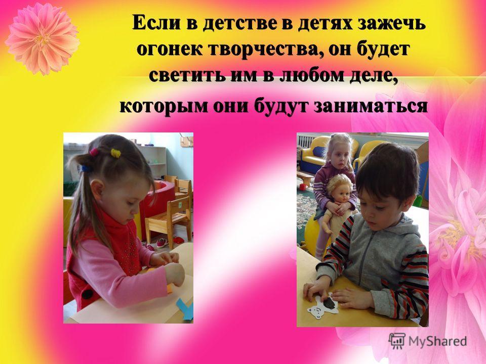 Если в детстве в детях зажечь огонек творчества, он будет светить им в любом деле, которым они будут заниматься