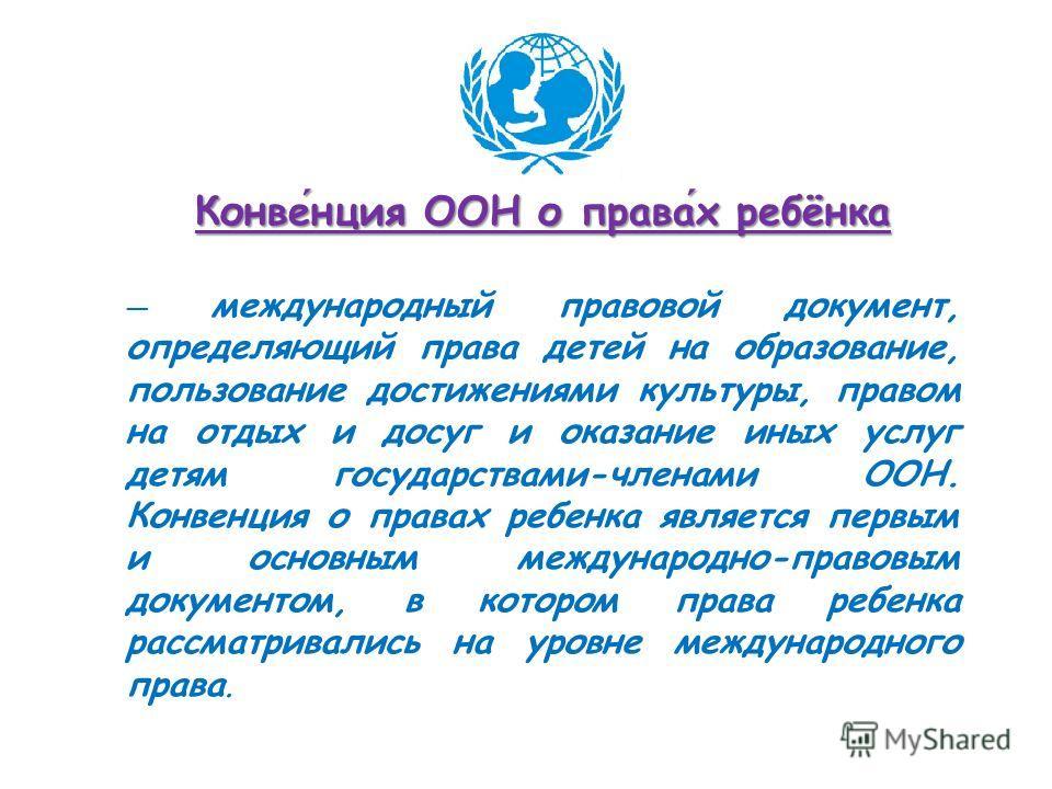 Конвенция ООН о правах ребёнка международный правовой документ, определяющий права детей на образование, пользование достижениями культуры, правом на отдых и досуг и оказание иных услуг детям государствами-членами ООН. Конвенция о правах ребенка явля