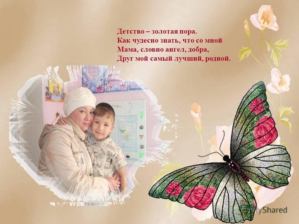 Детство – золотая пора. Как чудесно знать, что со мной Мама, словно ангел, добра, Друг мой самый лучший, родной.