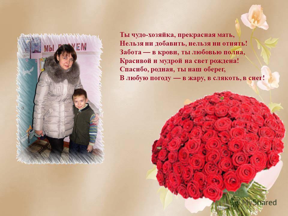 Ты чудо-хозяйка, прекрасная мать, Нельзя ни добавить, нельзя ни отнять! Забота в крови, ты любовью полна, Красивой и мудрой на свет рождена! Спасибо, родная, ты наш оберег, В любую погоду в жару, в слякоть, в снег!