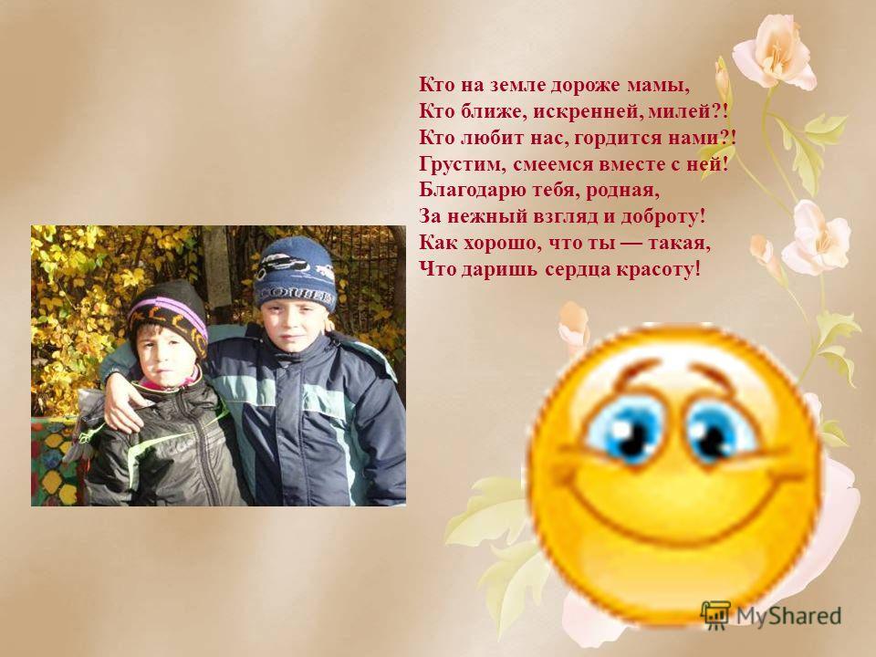 Кто на земле дороже мамы, Кто ближе, искренней, милей?! Кто любит нас, гордится нами?! Грустим, смеемся вместе с ней! Благодарю тебя, родная, За нежный взгляд и доброту! Как хорошо, что ты такая, Что даришь сердца красоту !