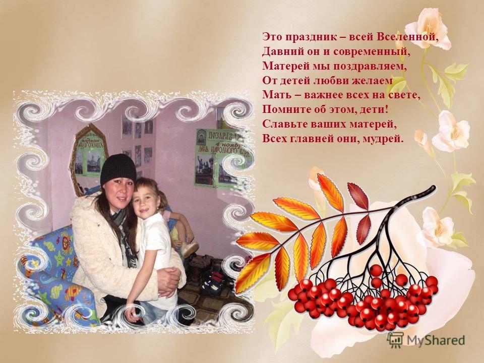 Это праздник – всей Вселенной, Давний он и современный, Матерей мы поздравляем, От детей любви желаем Мать – важнее всех на свете, Помните об этом, дети! Славьте ваших матерей, Всех главней они, мудрей.