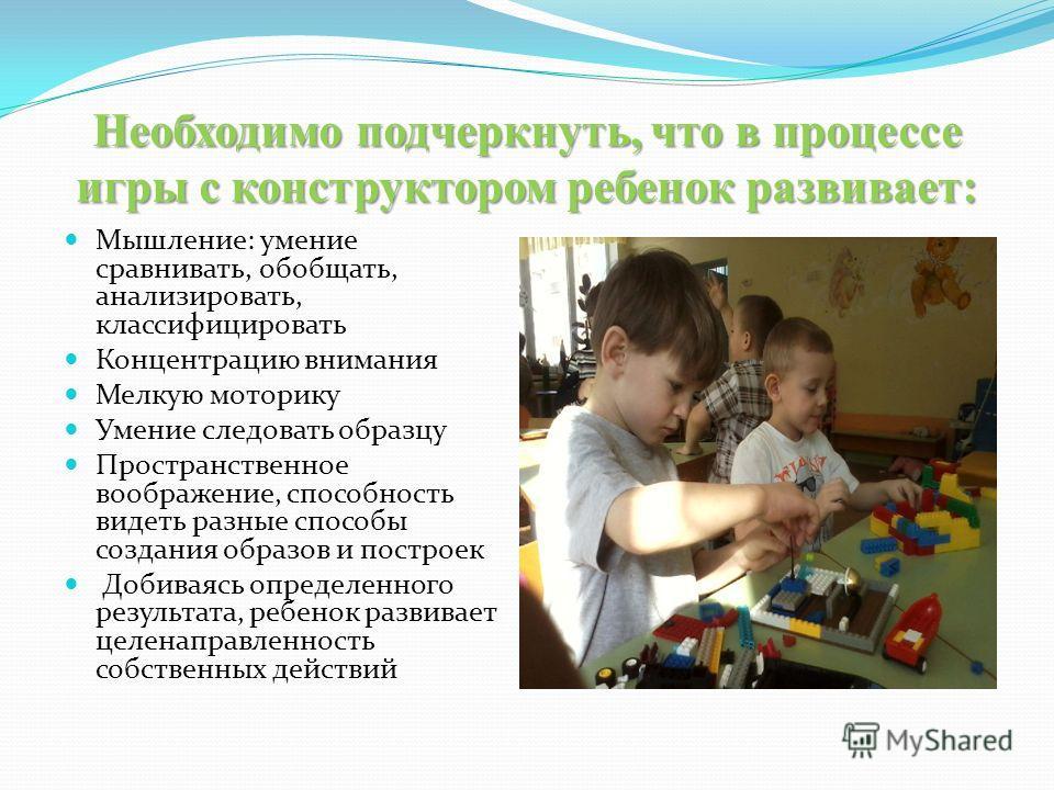Необходимо подчеркнуть, что в процессе игры с конструктором ребенок развивает: Мышление: умение сравнивать, обобщать, анализировать, классифицировать Концентрацию внимания Мелкую моторику Умение следовать образцу Пространственное воображение, способн