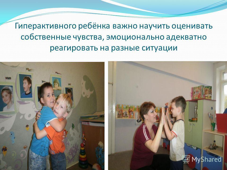 Гиперактивного ребёнка важно научить оценивать собственные чувства, эмоционально адекватно реагировать на разные ситуации