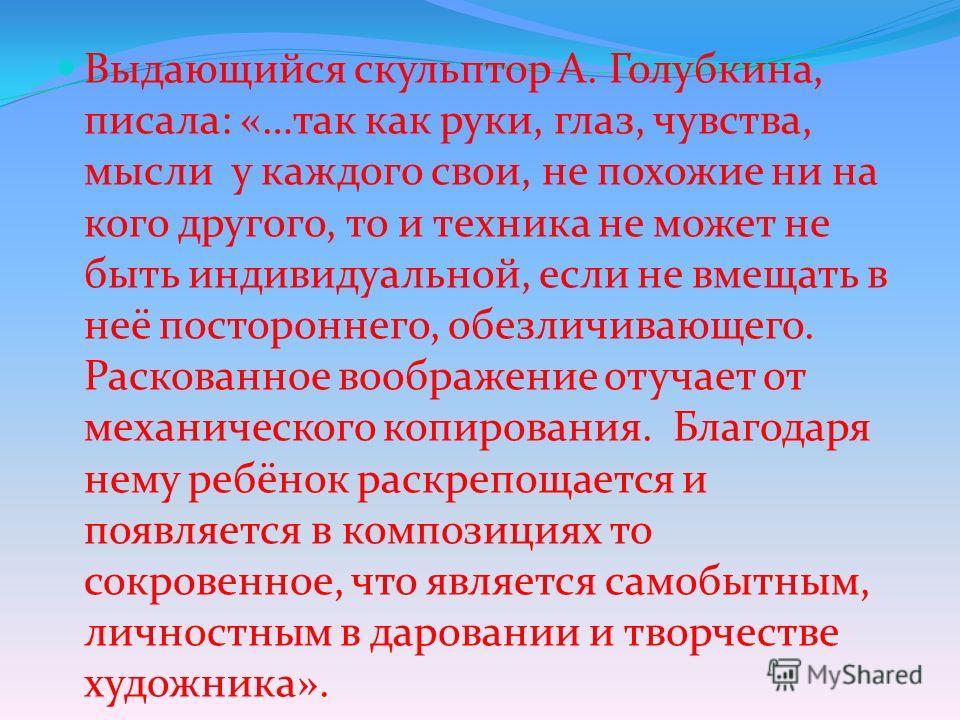 Выдающийся скульптор А. Голубкина, писала: «…так как руки, глаз, чувства, мысли у каждого свои, не похожие ни на кого другого, то и техника не может не быть индивидуальной, если не вмещать в неё постороннего, обезличивающего. Раскованное воображение