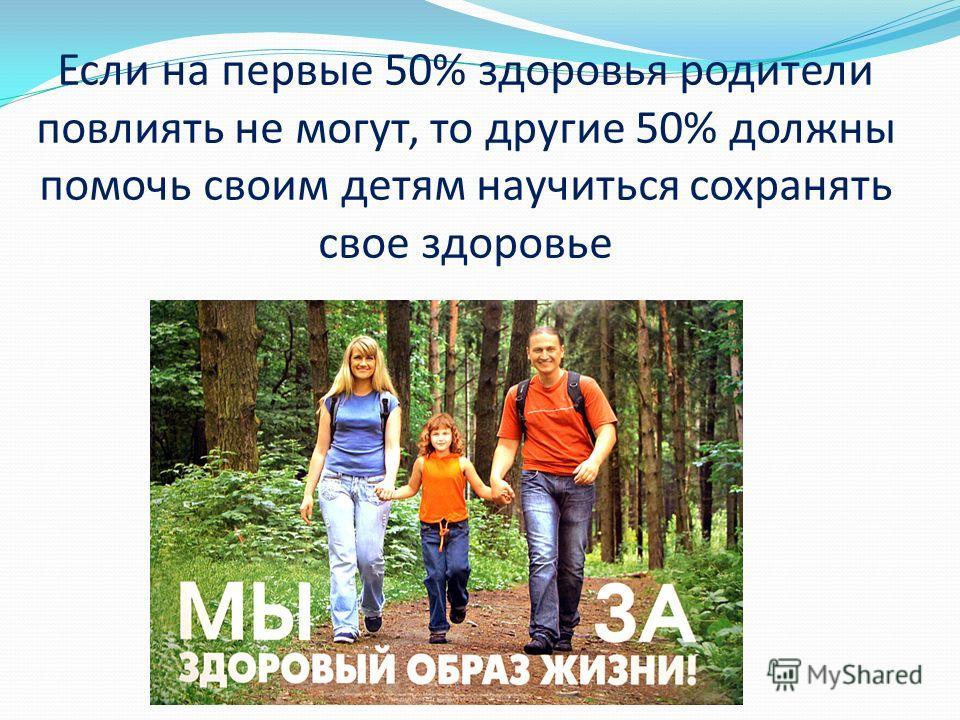 Если на первые 50% здоровья родители повлиять не могут, то другие 50% должны помочь своим детям научиться сохранять свое здоровье