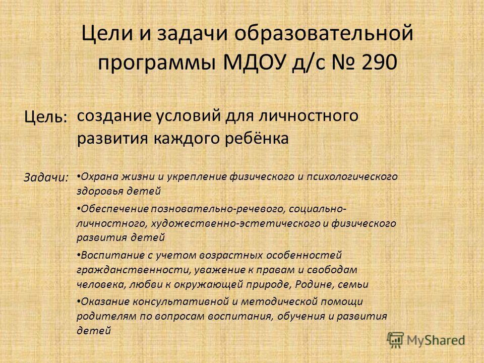 Цели и задачи образовательной программы МДОУ д/с 290 Охрана жизни и укрепление физического и психологического здоровья детей Обеспечение позновательно-речевого, социально- личностного, художественно-эстетического и физического развития детей Воспитан