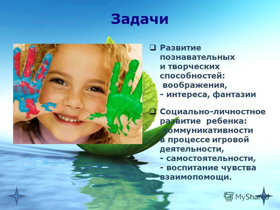 Задачи Развитие познавательных и творческих способностей:  воображения, - интереса, фантазии Социально-личностное развитие ребенка:  коммуникативности в процессе игровой деятельности, - самостоятельности, - воспитание чувства взаимопомощи.