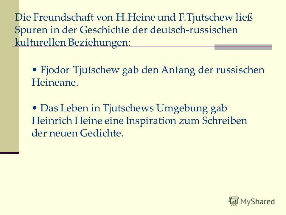 Fjodor Tjutschew gab den Anfang der russischen Heineane. Das Leben in Tjutschews Umgebung gab Heinrich Heine eine Inspiration zum Schreiben der neuen Gedichte. Die Freundschaft von H.Heine und F.Tjutschew ließ Spuren in der Geschichte der deutsch-rus