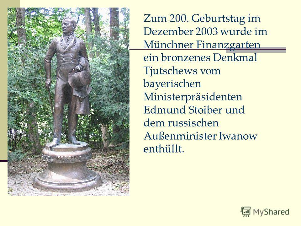 Zum 200. Geburtstag im Dezember 2003 wurde im Münchner Finanzgarten ein bronzenes Denkmal Tjutschews vom bayerischen Ministerpräsidenten Edmund Stoiber und dem russischen Außenminister Iwanow enthüllt.