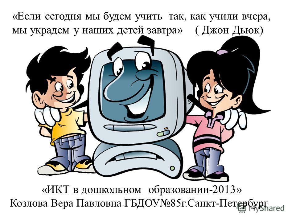 «Если сегодня мы будем учить так, как учили вчера, мы украдем у наших детей завтра» ( Джон Дьюк) «ИКТ в дошкольном образовании-2013» Козлова Вера Павловна ГБДОУ85г.Санкт-Петербург