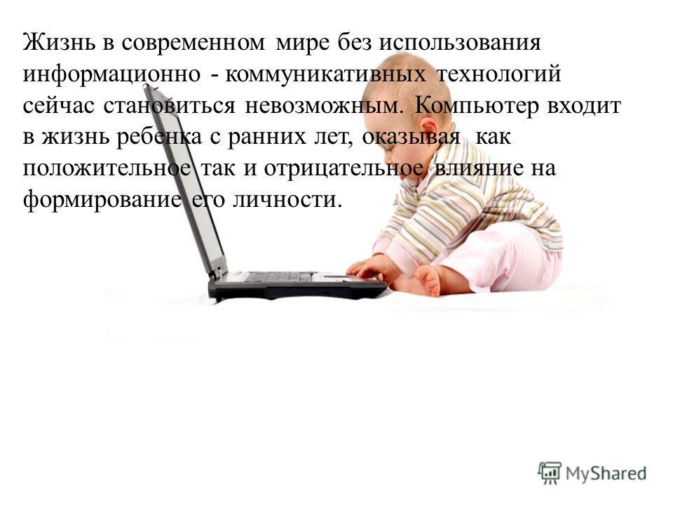 Жизнь в современном мире без использования информационно - коммуникативных технологий сейчас становиться невозможным. Компьютер входит в жизнь ребенка с ранних лет, оказывая как положительное так и отрицательное влияние на формирование его личности.