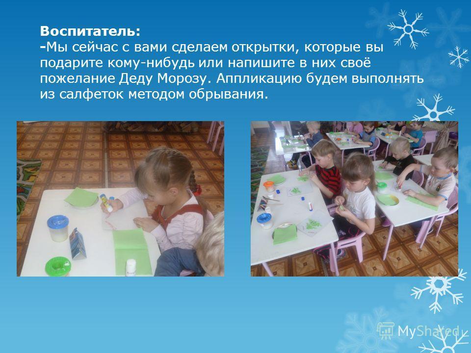 Воспитатель: -Мы сейчас с вами сделаем открытки, которые вы подарите кому-нибудь или напишите в них своё пожелание Деду Морозу. Аппликацию будем выполнять из салфеток методом обрывания.