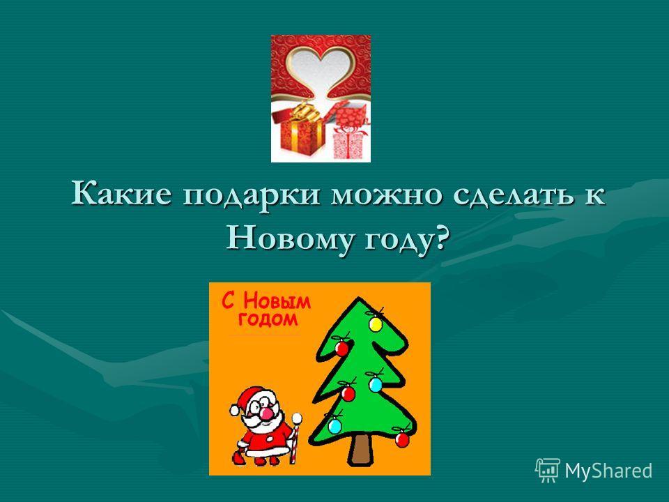 Какие подарки можно сделать к Новому году?