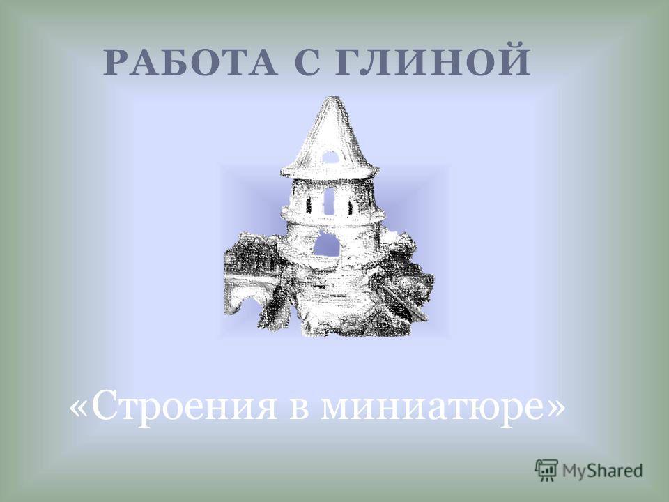РАБОТА С ГЛИНОЙ «Строения в миниатюре»