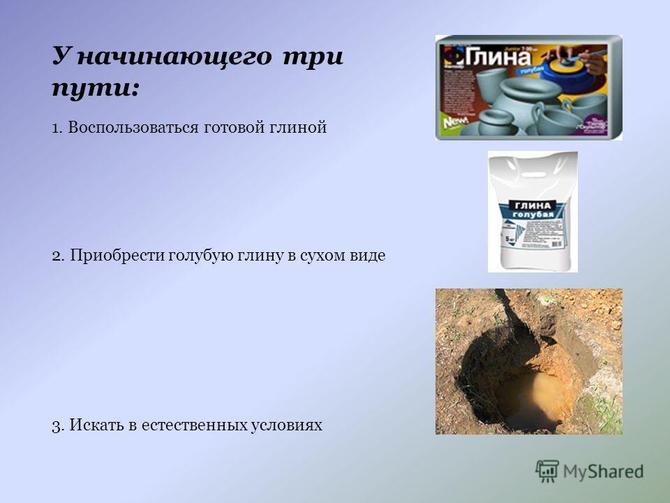 У начинающего три пути: 1. Воспользоваться готовой глиной 2. Приобрести голубую глину в сухом виде 3. Искать в естественных условиях