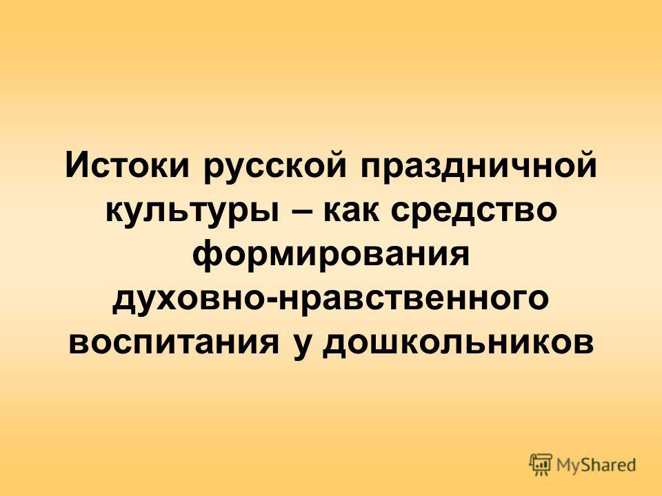 Истоки русской праздничной культуры – как средство формирования духовно-нравственного воспитания у дошкольников