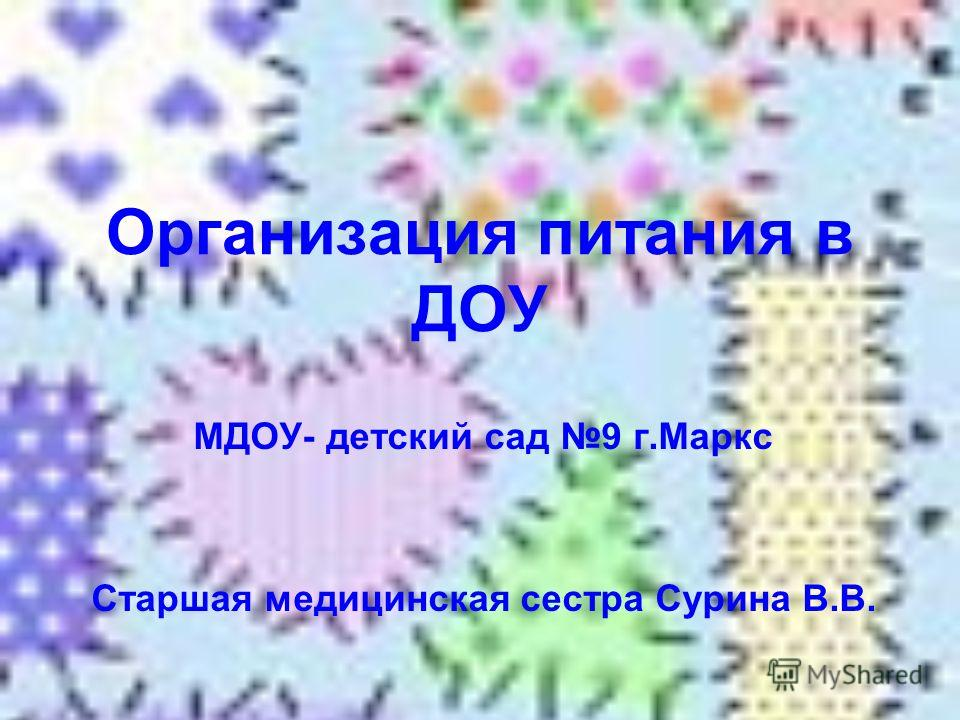 Организация питания в ДОУ МДОУ- детский сад 9 г.Маркс Старшая медицинская сестра Сурина В.В.
