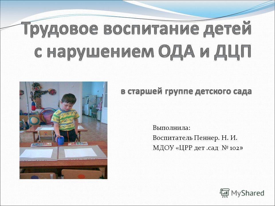 Выполнила: Воспитатель Пеннер. Н. И. МДОУ «ЦРР дет.сад 102 »