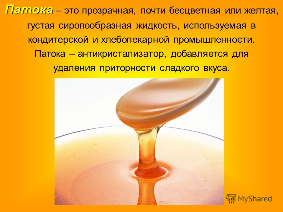 Патока Патока – это прозрачная, почти бесцветная или желтая, густая сиропообразная жидкость, используемая в кондитерской и хлебопекарной промышленности. Патока – антикристализатор, добавляется для удаления приторности сладкого вкуса.