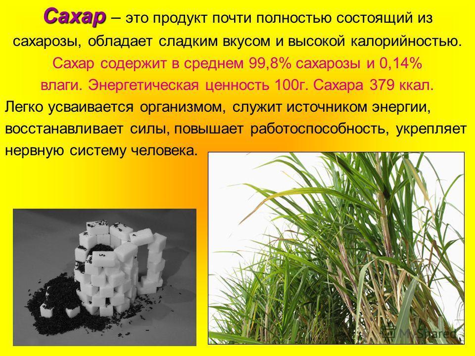 Сахар Сахар – это продукт почти полностью состоящий из сахарозы, обладает сладким вкусом и высокой калорийностью. Сахар содержит в среднем 99,8% сахарозы и 0,14% влаги. Энергетическая ценность 100г. Сахара 379 ккал. Легко усваивается организмом, служ