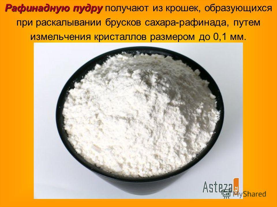 Рафинадную пудру Рафинадную пудру получают из крошек, образующихся при раскалывании брусков сахара-рафинада, путем измельчения кристаллов размером до