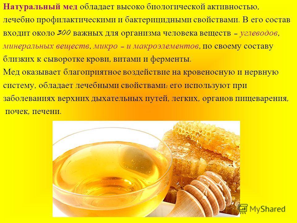 Натуральный мед обладает высоко биологической активностью, лечебно профилактическими и бактерицидными свойствами. В его состав входит около 300 важных для организма человека веществ – углеводов, минеральных веществ, микро – и макроэлементов, по своем