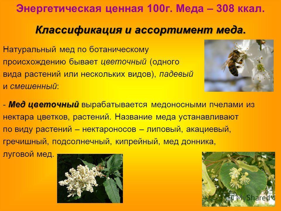 Энергетическая ценная 100г. Меда – 308 ккал. Классификация и ассортимент меда. Натуральный мед по ботаническому происхождению бывает цветочный (одного вида растений или нескольких видов), падевый и смешенный: Мед цветочный - Мед цветочный вырабатывае