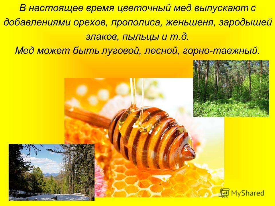 В настоящее время цветочный мед выпускают с добавлениями орехов, прополиса, женьшеня, зародышей злаков, пыльцы и т.д. Мед может быть луговой, лесной, горно-таежный.